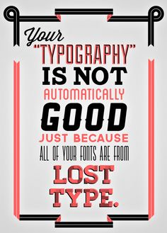 Your typography is not automatically good just because all of your fonts are from Lost Type by Harvarvard