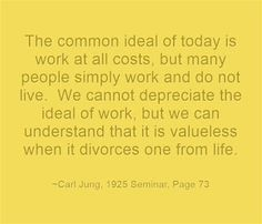 The common ideal of today is work at all costs, but many people simply work and do not live. We cannot depreciate the ideal of work, but we can understand that it is valueless when it divorces one from life. ~Carl Jung, 1925 Seminar, Page 73