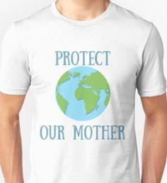 d2592f074 Protect Our Mother Earth T-Shirt on Redbubble! #earth #mothernature  #motherearth