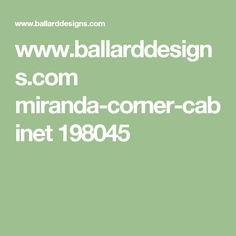 www.ballarddesigns.com miranda-corner-cabinet 198045