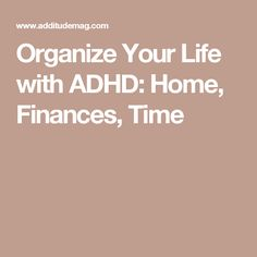 Organize Your Life with ADHD: Home, Finances, Time