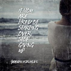 If you are tired of starting over, stop giving up. #SpeakLife