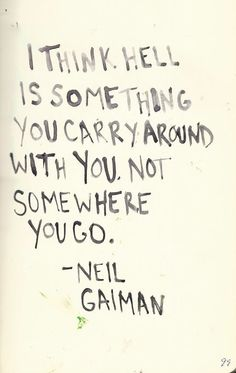 """I think hell is something you carry around; not somewhere you go."" ~Neil Gaiman. Source: http://amandaonwriting.tumblr.com/post/31127279080"