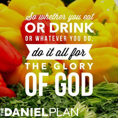 The Daniel Plan is rooted in a very simple principle: Take the junk out and let the abundance in.  The choice is yours.  We don't want to focus on what you can't eat as much as on what you can include —delicious whole foods full of extraordinary flavor, delightful textures, and hidden surprises.  1 Corinthians 10:31 www.danielplan.com