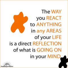 The way you react to anything in any areas of your life is a direct reflection of what is going on in your mind. Frederique Murphy