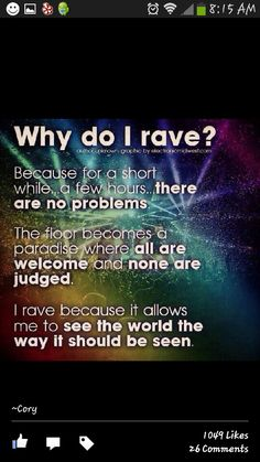 Only been to one but I could agree more with this >>>>>> I was a raver many moons ago. Went to many raves. I still believe this. I still love to dance. I'm a raver in spirit.