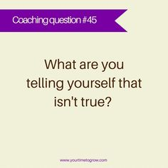 What are you telling yourself that isn't true? | coaching question | lean in | your time to grow
