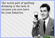 The worst part of quitting drinking is that I no longer have a valid excuse for my inappropriate behavior
