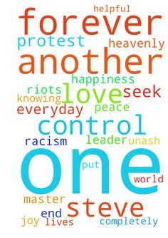 heavenly father leader of me -  i steve unash seek and ask for all to receive in this world everyday forever peace happiness joy knowing that the father master is completely in control forever and all lives matter put an end to riots and protest and racism be helpful to one another love one another in jesus name amen  Posted at: https://prayerrequest.com/t/SSu #pray #prayer #request #prayerrequest
