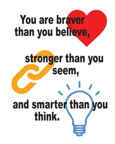 You are braver than you believe, stronger than you seem, and smarter than you think!
