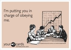 I'm putting you in charge of obeying me.