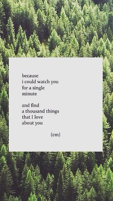 Because I could watch You for a single minute and find thousand things that I love about You. ~ c.m. ...(stream of consciousness)