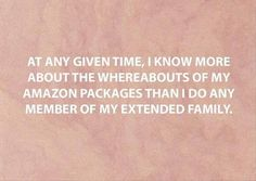 At any given time, I know more about the whereabouts of my Amazon packages than I do about any member of my extended family. I chuckled until I realized this is actually true.