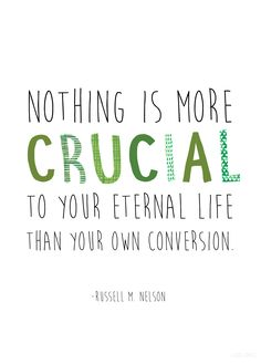 """Nothing is more crucial to your eternal life than your own conversion.""—Russell M. Nelson #LDS"
