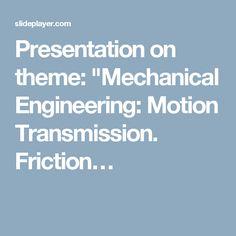 "Presentation on theme: ""Mechanical Engineering: Motion Transmission. Friction…"