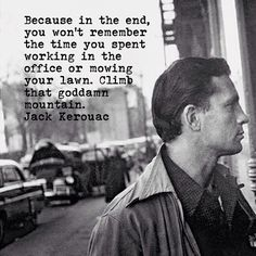 Pain or love or danger makes you real again.... Jack Kerouac, The Dharma Bums