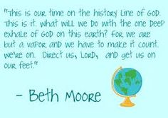 """This is our time on the history line of God. This is it. What will we do with the one deep exhale of God on this earth? For we are but a vapor and we have to make it count. We're on. Direct us, Lord and get us on our feet."" -Beth Moore"