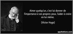 """""""Aimer quelqu'un, c'est lui donner de l'importance à ses propres yeux, l'aider à croire en lui-même."""" (Victor Hugo)"""