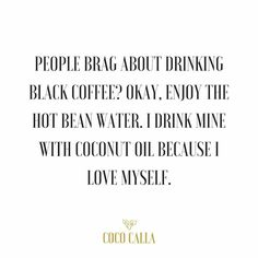 People brag about drinking black coffee? Okay, enjoy the hot bean water. I drink mine with coconut oil because I love myself. Coffee quotes. Java junkie. Coffee is my love language.
