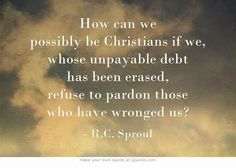 How can we possibly be Christians if we, whose unpayable debt has been erased, refuse to pardon those who have wronged us? - R.C. Sproul
