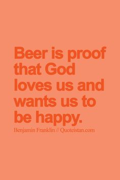 Beer is proof that God loves us and wants us to be happy.