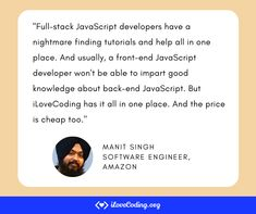 """Full-stack JavaScript developers have a nightmare finding tutorials and help all in one place. And usually, a front-end JavaScript developer won't be able to impart good knowledge about back-end JavaScript. But iLoveCoding has it all in one place. And the price is cheap too!"" Manit Singh Software Engineer at Amazon Learn Programming, Software Development, All In One, Things To Think About, Engineering, Knowledge, Tutorials, Teaching, Amazon"