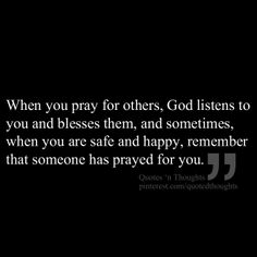 When you pray for others, God listens to you and blesses them, and sometimes, when you are safe and happy, remember that someone has prayed for you.