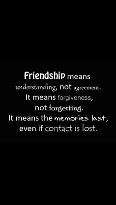 Wise Saying And Quote By Anonymous: Friendship Means Understanding, Not  Agreement. It Means Forgiveness, Not Forgetting. It Means The Memories  Last, ...