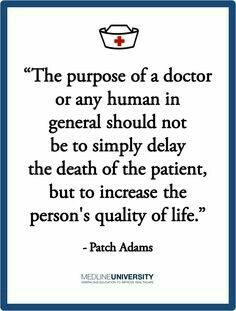 """""""The purpose of a doctor or any human in general should not be to simply delay the death of a patient, but to increase the person's quality of life."""" - Patch Adams May he rest in peace. Hospice Quotes, Medical Quotes, Medical Humor, Nurse Quotes, Nurse Humor, Medical School, Patch Adams Quotes, Robin Williams Quotes, Doctor Quotes"""