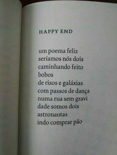 HAPPY END Um poema feliz, seríamos nós dois, caminhando feito, bobos, de risos e galáxias, com passos de dança, numa rua sem gravidade, somos dois astronautas, indo comprar pão. -Alice Sant'Anna