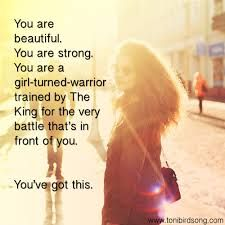 You are beautiful.  You are strong.  You are a girl-turned-warrior trained by The King for the very battle that's in front of you.  You've got this.