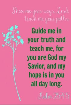 Psalm 25:4-5 (NIV) - Show me your ways, Lord, teach me your paths. Guide me in your truth and teach me, for you are God my Savior, and my hope is in you all day long.