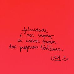 Felicidade é ser capaz de achar graça das próprias besteiras.