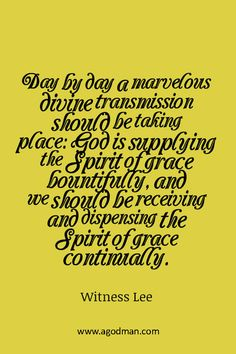 Day by day a marvelous divine transmission should be taking place: God is supplying the Spirit of grace bountifully, and we should be receiving and dispensing the Spirit of grace continually. Witness Lee. More at www.agodman.com
