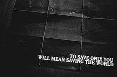 To save only you will mean saving the world.