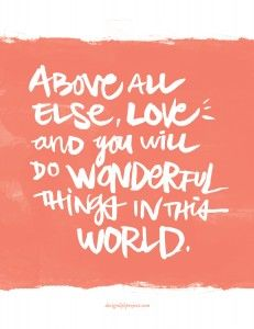 Above all else, love -- and you will do wonderful things in this world.
