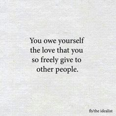 You owe yourself the love that you so freely give others. What can you do today to show yourself how much you love you?