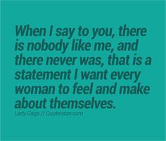 When I say to you, there is nobody like me, and there never was, that is a statement I want every woman to feel and make about themselves.