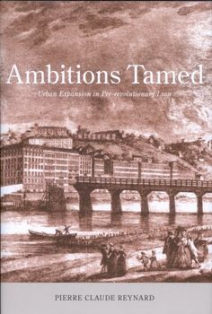 Ambitions tamed [Recurso electrónico] : urban expansion in pre-revolutionary Lyon / Pierre Claude Reynard http://encore.fama.us.es/iii/encore/record/C__Rb2629882?lang=spi