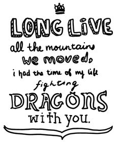 """Long Live all the Mountains we Moved!  I had the time of my Life fighting Dragons with You, My Love!"""