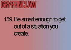 GRYFFINCLAW 159. Be smart enough to get out of a situation you create. Hogwarts' Guide to Life | Gryffinclaw = Gryffindor + Ravenclaw