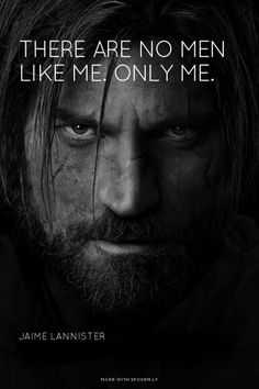 There are no men like me. Only me.           - Jaime Lannister