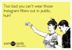 Too bad you can't wear those Instagram filters out in public, huh?