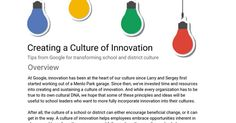 Overview At Google, innovation has been at the heart of our culture since Larry and Sergey first started working out of a Menlo Park garage. Since then, we've invested time and resources into creating and sustaining a culture of innovation. And while every organization has to be true to its own c...