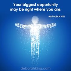 """Inspirational Quote: """"Your biggest opportunity may be right where you are."""" - Napolean Hill. Hugs, Deborah #EnergyHealing #Qotd #Wisdom"""