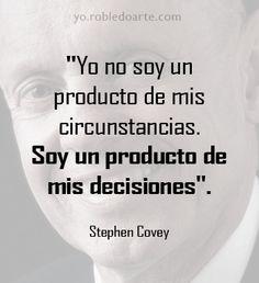 """Yo no soy un producto de mis circunstancias. Soy un producto de mis decisiones"". Stephen Covey http://libre.robledoarte.com?ad=pinfrases #Citas #Frases #robledoarte"