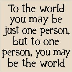 to the world you are one person but to one person you are the world - Google Search