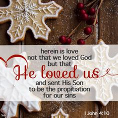 I John 4:7-10 Beloved, let us love one another: for love is of God; and every one that loveth is born of God, and knoweth God. He that loveth not knoweth not God; for God is love. In this was manifested the love of God toward us, because that God sent His only begotten Son into the world, that we might live through Him. Herein is love, not that we loved God, but that He loved us, and sent His Son to be the propitiation for our sins.