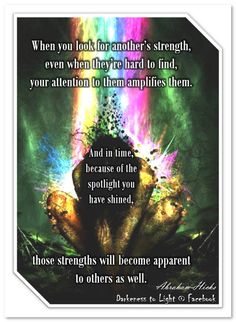 When you look for another's strength, even when they're hard to find, your attention to them amplifies them. And in time, because of the spotlight you have shined, those strengths will become apparent to others as well. (For more text click twice then.. See more)  Abraham-Hicks Quotes (AHQ3096) #relationship #meditation CD