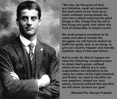 """""""We who, by the grace of God, are Catholics, must not squander the best years of our lives …"""" - Bl. Pier Giorgio Frassati"""